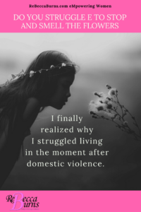 Living in the Moment - I finally realized why I struggled to live in the moment after domestic violence