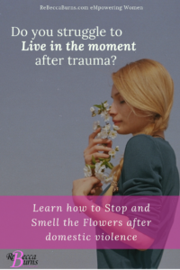Do you struggle to stop and smell the flowers after domestic violence or trauma